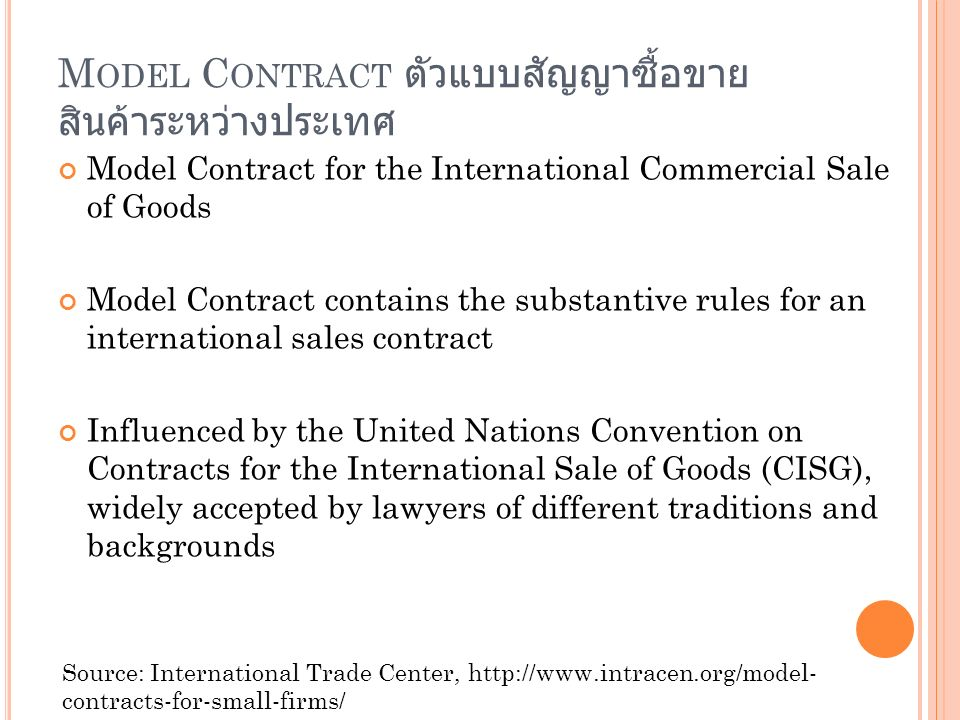 M ODEL C ONTRACT ตัวแบบสัญญาซื้อขาย สินค้าระหว่างประเทศ Model Contract for the International Commercial Sale of Goods Model Contract contains the substantive rules for an international sales contract Influenced by the United Nations Convention on Contracts for the International Sale of Goods (CISG), widely accepted by lawyers of different traditions and backgrounds Source: International Trade Center, http://www.intracen.org/model- contracts-for-small-firms/