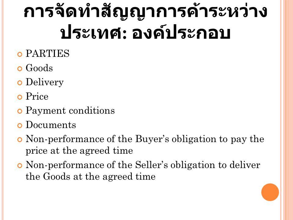 การจัดทำสัญญาการค้าระหว่าง ประเทศ : องค์ประกอบ PARTIES Goods Delivery Price Payment conditions Documents Non-performance of the Buyer's obligation to pay the price at the agreed time Non-performance of the Seller's obligation to deliver the Goods at the agreed time