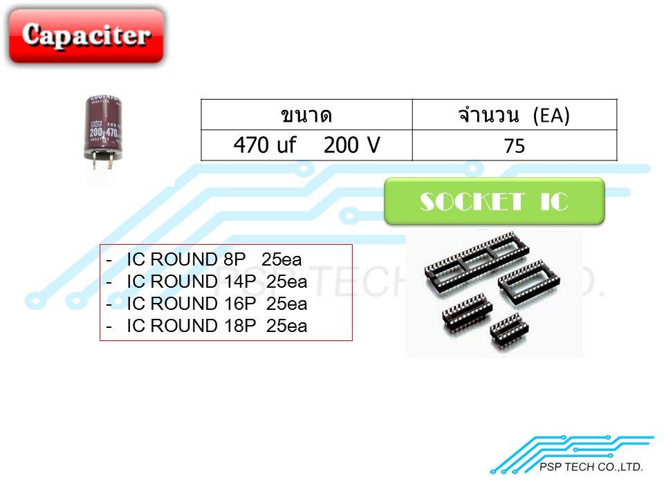 ขนาดจำนวน (EA) 470 uf 200 V 75 SOCKET IC -IC ROUND 8P 25ea -IC ROUND 14P 25ea -IC ROUND 16P 25ea -IC ROUND 18P 25ea