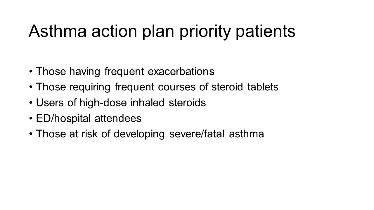 Asthma action plan priority patients Those having frequent exacerbations Those requiring frequent courses of steroid tablets Users of high-dose inhaled steroids ED/hospital attendees Those at risk of developing severe/fatal asthma
