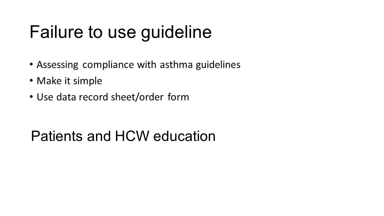 Failure to use guideline Assessing compliance with asthma guidelines Make it simple Use data record sheet/order form Patients and HCW education