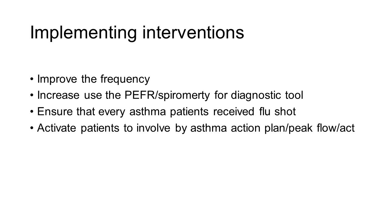 Implementing interventions Improve the frequency Increase use the PEFR/spiromerty for diagnostic tool Ensure that every asthma patients received flu shot Activate patients to involve by asthma action plan/peak flow/act