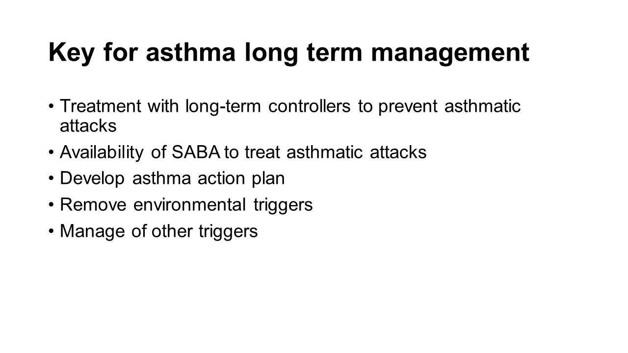 Key for asthma long term management Treatment with long-term controllers to prevent asthmatic attacks Availability of SABA to treat asthmatic attacks Develop asthma action plan Remove environmental triggers Manage of other triggers