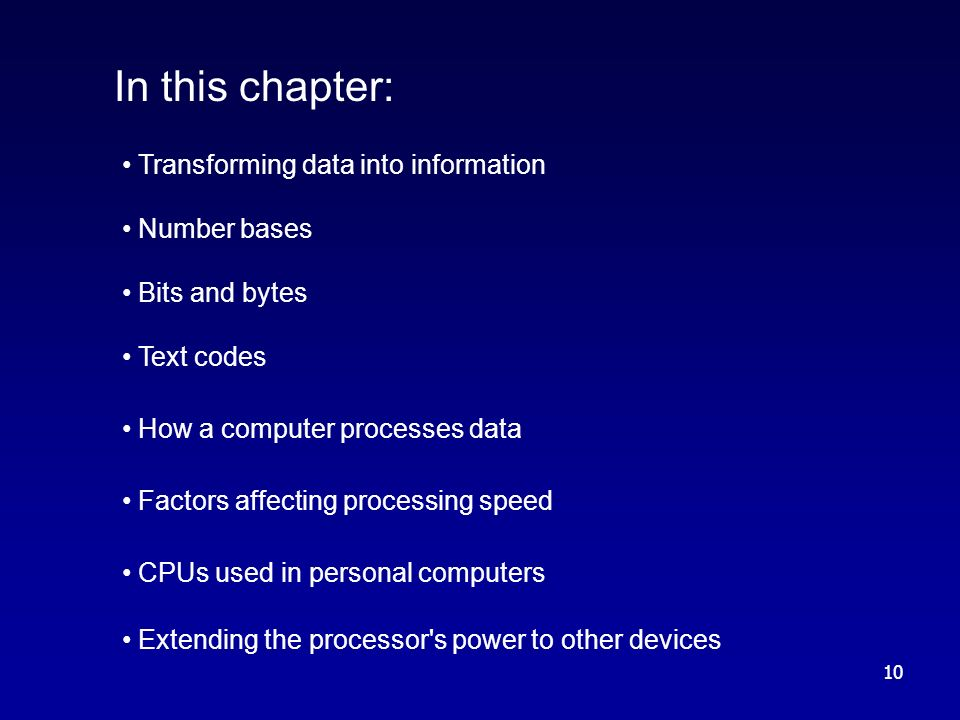 10 In this chapter: Transforming data into information Number bases Bits and bytes Text codes How a computer processes data Factors affecting processing speed CPUs used in personal computers Extending the processor s power to other devices