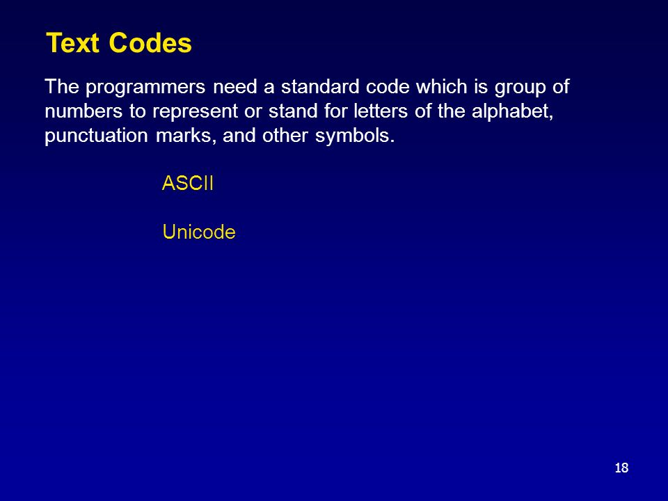 18 Text Codes The programmers need a standard code which is group of numbers to represent or stand for letters of the alphabet, punctuation marks, and other symbols.