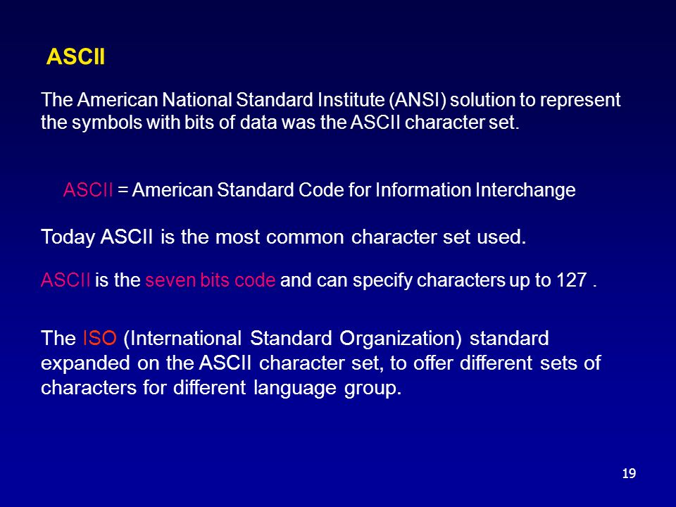 19 ASCII The American National Standard Institute (ANSI) solution to represent the symbols with bits of data was the ASCII character set. ASCII = Amer