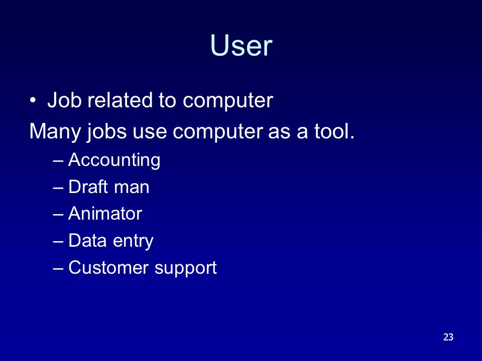 23 User Job related to computer Many jobs use computer as a tool.