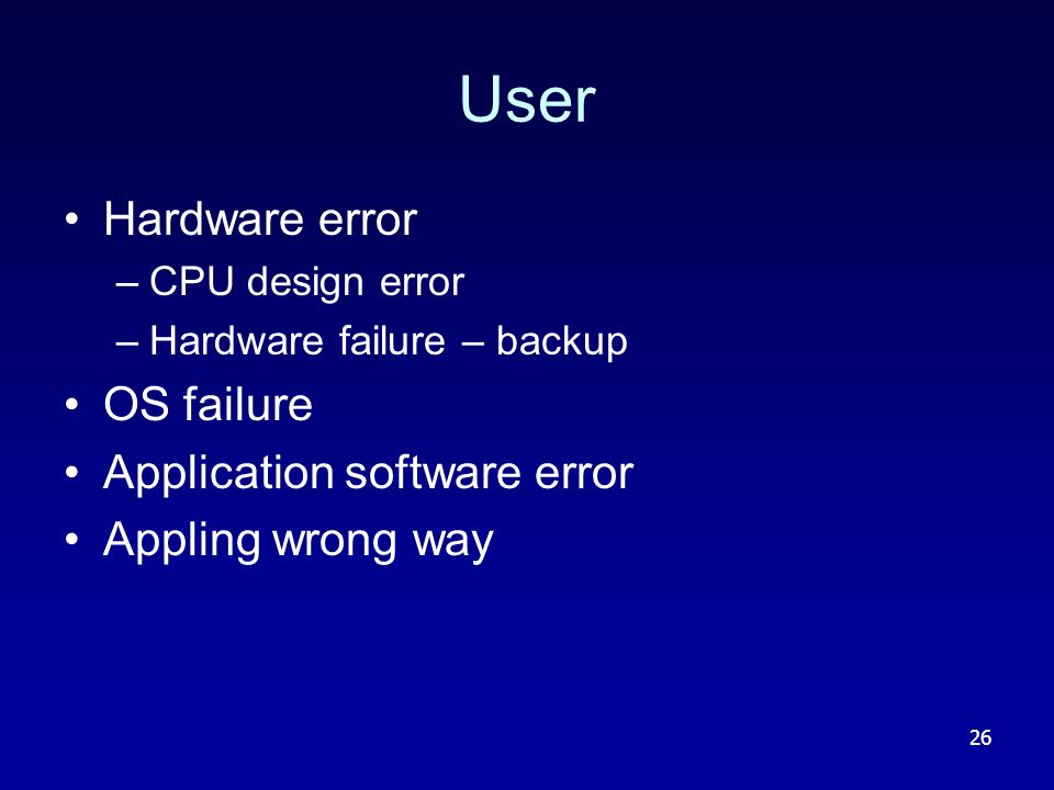 26 User Hardware error –CPU design error –Hardware failure – backup OS failure Application software error Appling wrong way
