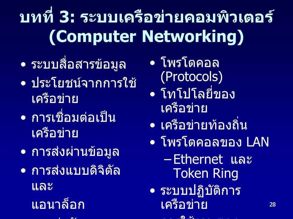 28 บทที่ 3: ระบบเครือข่ายคอมพิวเตอร์ (Computer Networking) ระบบสื่อสารข้อมูล ประโยชน์จากการใช้ เครือข่าย การเชื่อมต่อเป็น เครือข่าย การส่งผ่านข้อมูล การส่งแบบดิจิตัล และ แอนาล็อก สายส่งสัญญาณ โพรโตคอล (Protocols) โทโปโลยี่ของ เครือข่าย เครือข่ายท้องถิ่น โพรโตคอลของ LAN –Ethernet และ Token Ring ระบบปฏิบัติการ เครือข่าย การใช้งานระบบ เครือข่าย