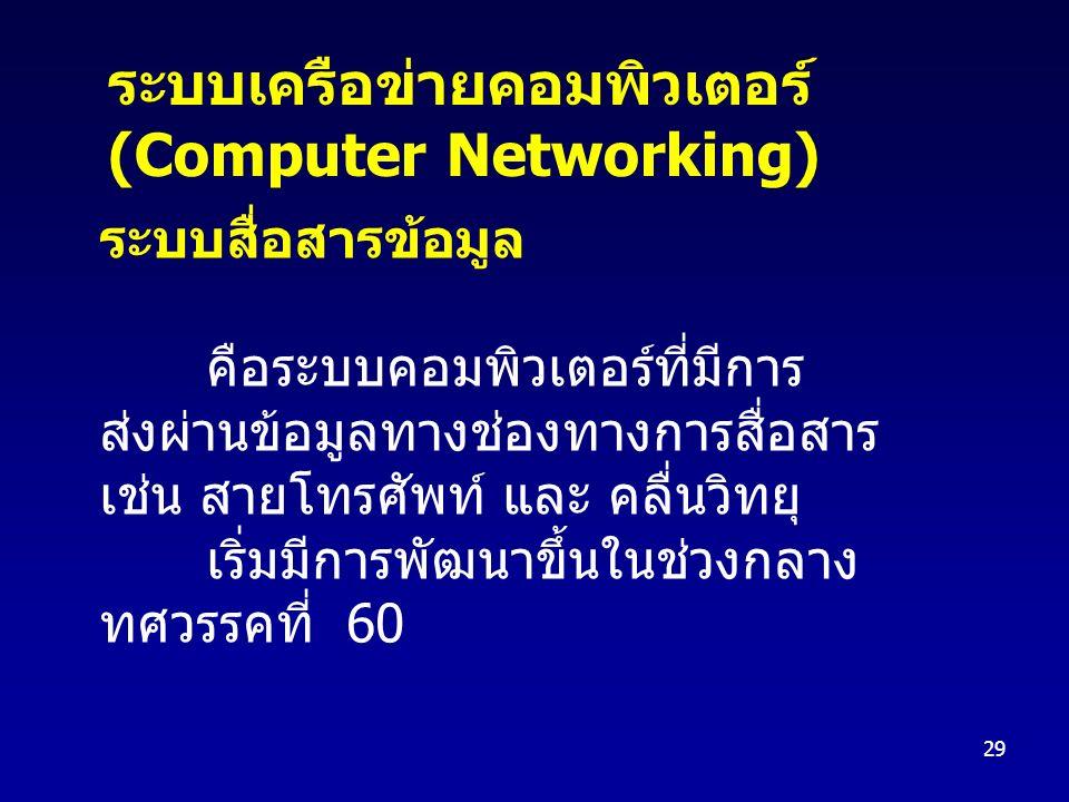 29 ระบบสื่อสารข้อมูล คือระบบคอมพิวเตอร์ที่มีการ ส่งผ่านข้อมูลทางช่องทางการสื่อสาร เช่น สายโทรศัพท์ และ คลื่นวิทยุ เริ่มมีการพัฒนาขึ้นในช่วงกลาง ทศวรรคที่ 60 ระบบเครือข่ายคอมพิวเตอร์ (Computer Networking)