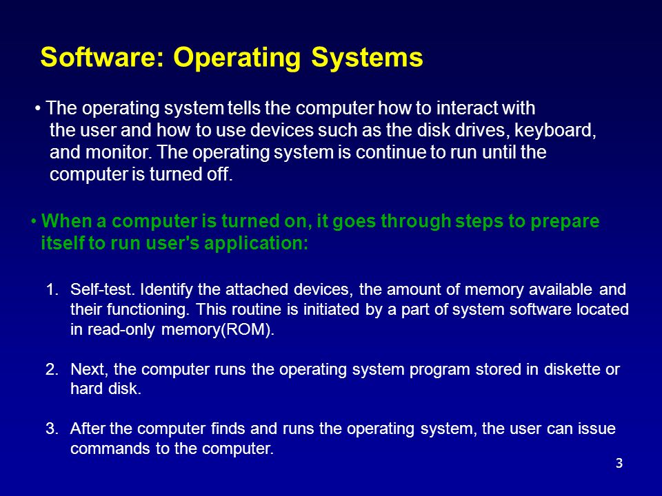 3 Software: Operating Systems When a computer is turned on, it goes through steps to prepare itself to run user s application: 1.Self-test.