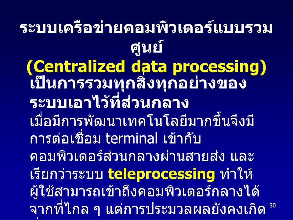30 ระบบเครือข่ายคอมพิวเตอร์แบบรวม ศูนย์ (Centralized data processing) เป็นการรวมทุกสิ่งทุกอย่างของ ระบบเอาไว้ที่ส่วนกลาง เมื่อมีการพัฒนาเทคโนโลยีมากขึ้นจึงมี การต่อเชื่อม terminal เข้ากับ คอมพิวเตอร์ส่วนกลางผ่านสายส่ง และ เรียกว่าระบบ teleprocessing ทำให้ ผู้ใช้สามารถเข้าถึงคอมพิวเตอร์กลางได้ จากที่ไกล ๆ แต่การประมวลผลยังคงเกิด ที่คอมพิวเตอร์กลาง