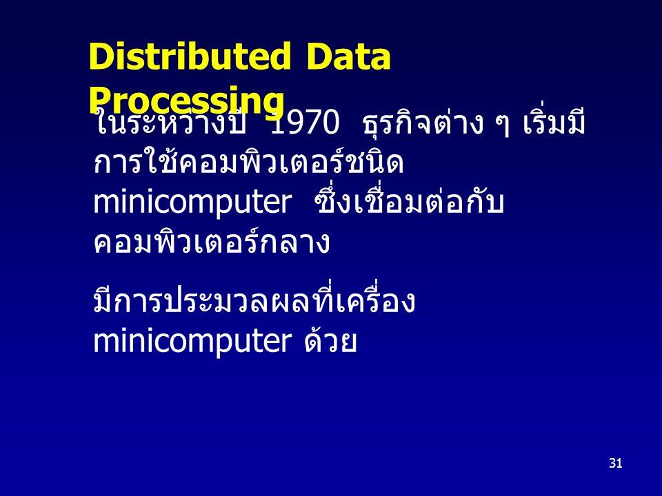 31 ในระหว่างปี 1970 ธุรกิจต่าง ๆ เริ่มมี การใช้คอมพิวเตอร์ชนิด minicomputer ซึ่งเชื่อมต่อกับ คอมพิวเตอร์กลาง มีการประมวลผลที่เครื่อง minicomputer ด้วย Distributed Data Processing