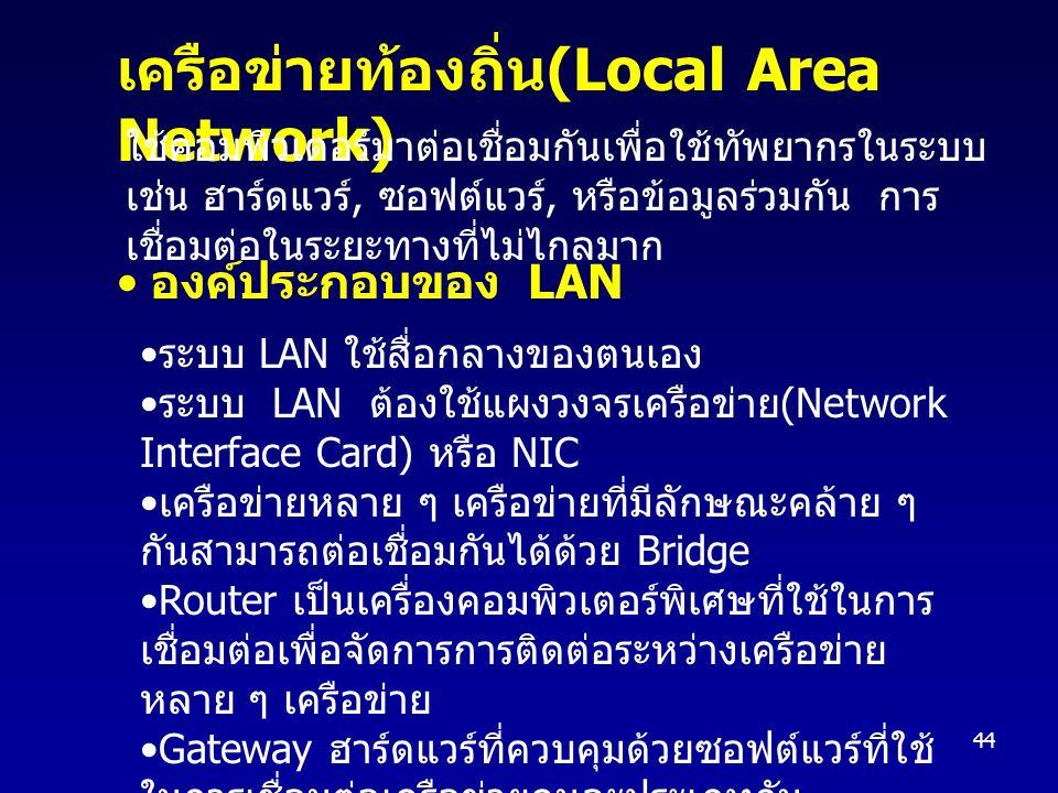 44 ระบบ LAN ใช้สื่อกลางของตนเอง ระบบ LAN ต้องใช้แผงวงจรเครือข่าย (Network Interface Card) หรือ NIC เครือข่ายหลาย ๆ เครือข่ายที่มีลักษณะคล้าย ๆ กันสามารถต่อเชื่อมกันได้ด้วย Bridge Router เป็นเครื่องคอมพิวเตอร์พิเศษที่ใช้ในการ เชื่อมต่อเพื่อจัดการการติดต่อระหว่างเครือข่าย หลาย ๆ เครือข่าย Gateway ฮาร์ดแวร์ที่ควบคุมด้วยซอฟต์แวร์ที่ใช้ ในการเชื่อมต่อเครือข่ายคนละประเภทกัน เครือข่ายท้องถิ่น (Local Area Network) ใช้คอมพิวเตอร์มาต่อเชื่อมกันเพื่อใช้ทัพยากรในระบบ เช่น ฮาร์ดแวร์, ซอฟต์แวร์, หรือข้อมูลร่วมกัน การ เชื่อมต่อในระยะทางที่ไม่ไกลมาก องค์ประกอบของ LAN