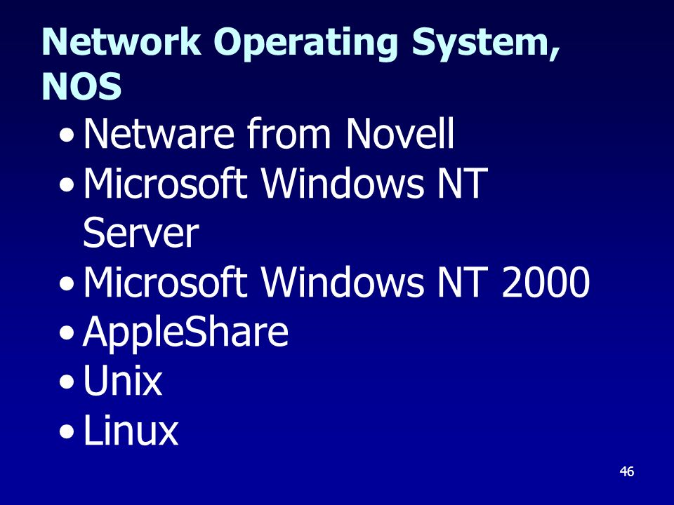 46 Network Operating System, NOS Netware from Novell Microsoft Windows NT Server Microsoft Windows NT 2000 AppleShare Unix Linux