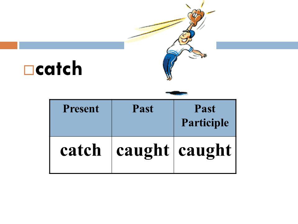 catch PresentPastPast Participle catchcaught