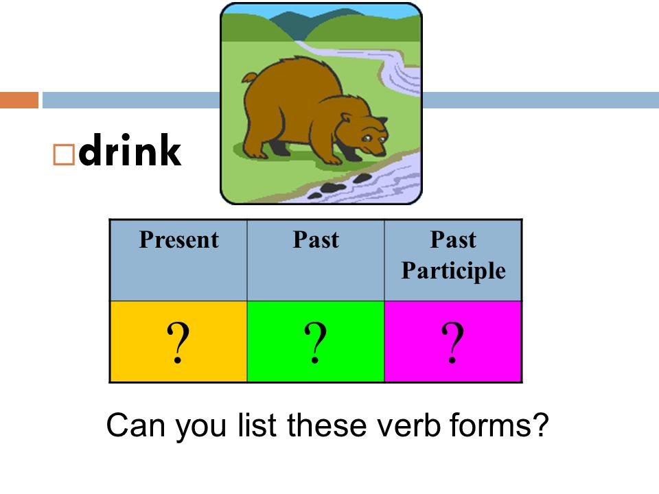  drink Can you list these verb forms? PresentPastPast Participle ???
