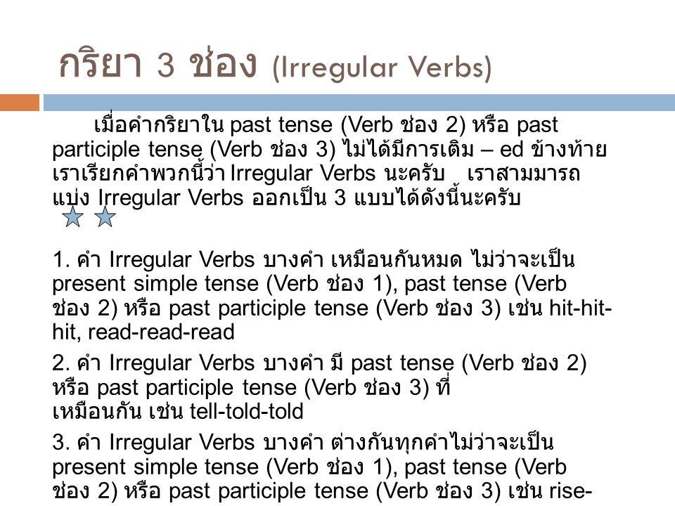 กริยา 3 ช่อง (Irregular Verbs) เมื่อคำกริยาใน past tense (Verb ช่อง 2) หรือ past participle tense (Verb ช่อง 3) ไม่ได้มีการเติม – ed ข้างท้าย เราเรียก