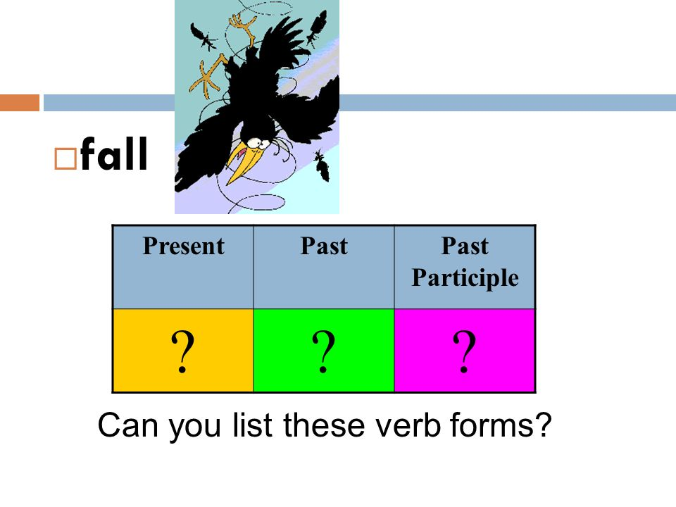  fall Can you list these verb forms? PresentPastPast Participle ???