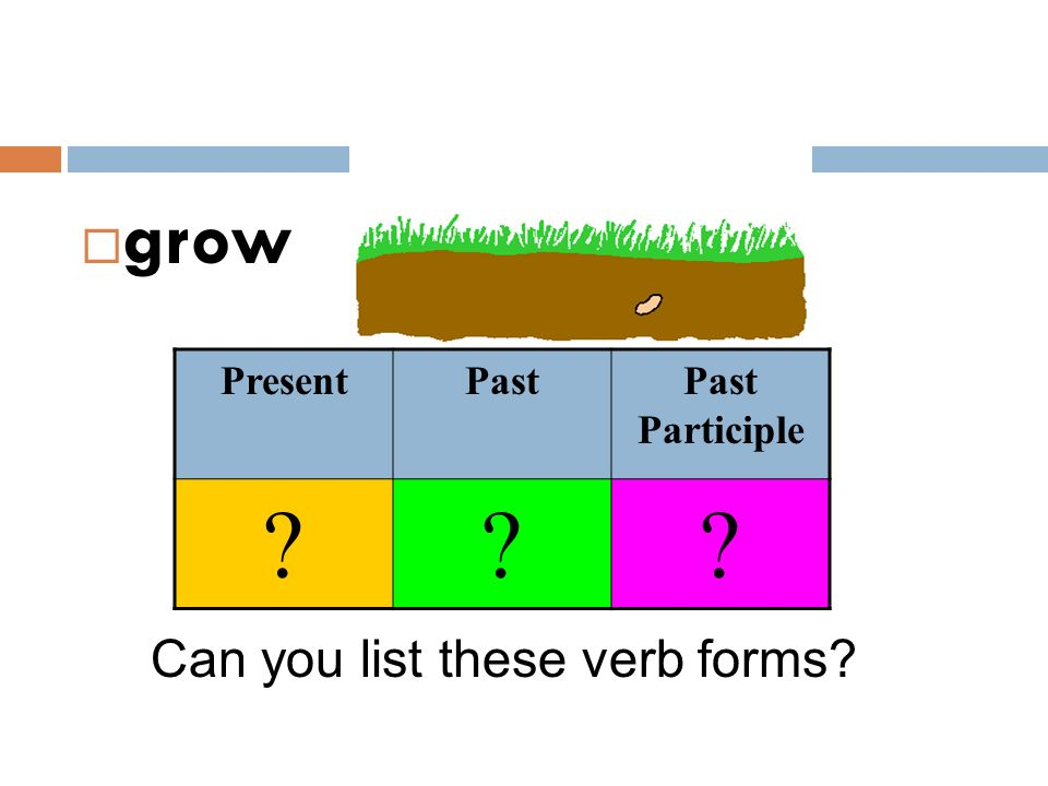  grow Can you list these verb forms? PresentPastPast Participle ???