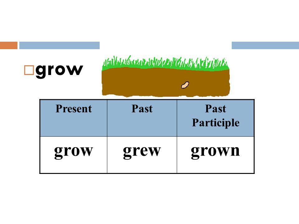  grow PresentPastPast Participle growgrewgrown
