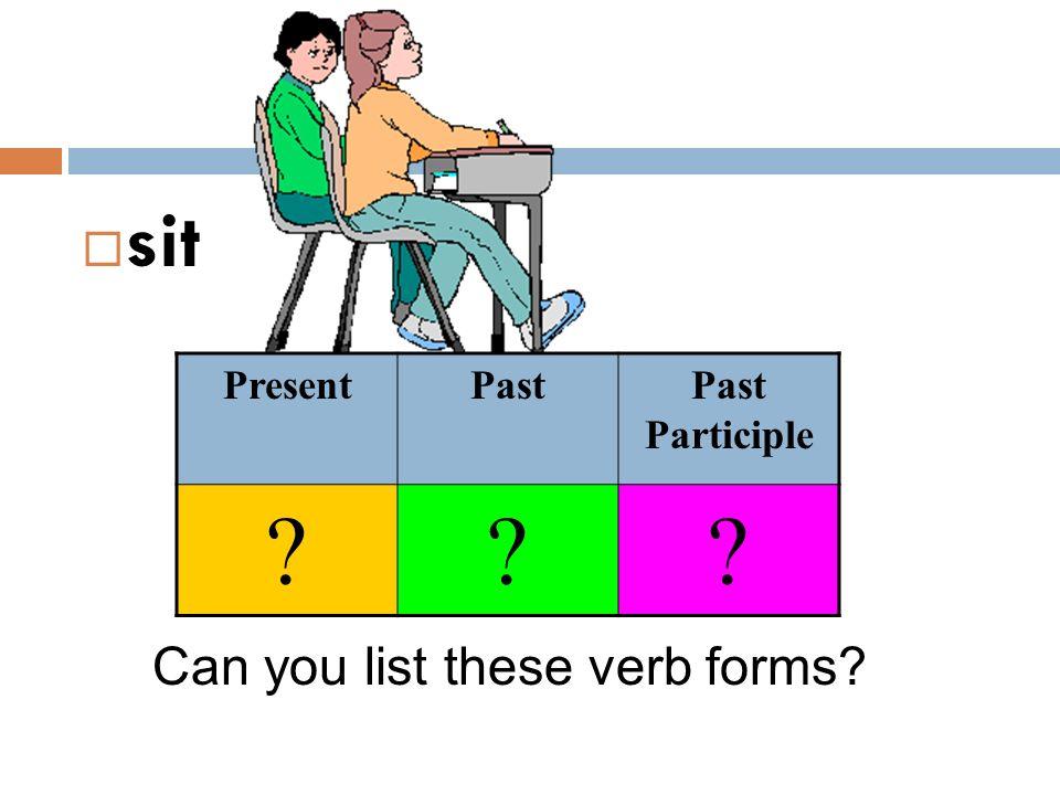  sit Can you list these verb forms? PresentPastPast Participle ???
