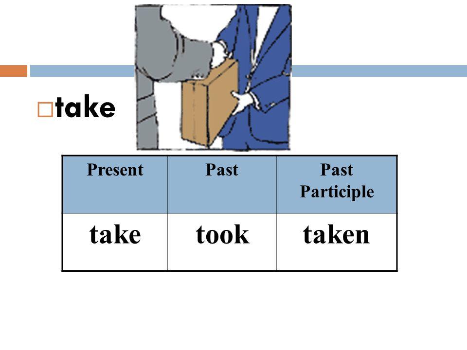  take PresentPastPast Participle taketooktaken