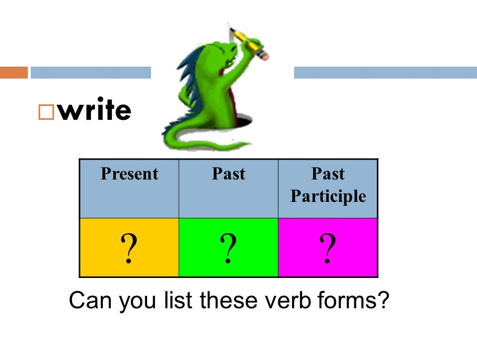  write Can you list these verb forms? PresentPastPast Participle ???