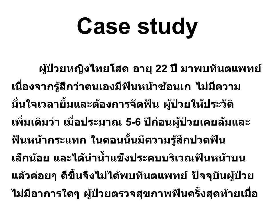 Case study ผู้ป่วยหญิงไทยโสด อายุ 22 ปี มาพบทันต แพทย์เนื่องจากรู้สึกว่าตนเองมีฟันหน้าซ้อนเก ไม่มี ความมั่นใจเวลายิ้มและต้องการจัดฟัน ผู้ป่วยให้ประวัติ เพิ่มเติมว่า เมื่อประมาณ 5-6 ปีก่อนผู้ป่วยเคยล้มและ ฟันหน้ากระแทก ในตอนนั้นมีความรู้สึกปวดฟัน เล็กน้อย และได้นำน้ำแข็งประคบบริเวณฟันหน้าบน แล้วค่อยๆ ดีขึ้นจึงไม่ได้พบทันตแพทย์ ปัจจุบันผู้ป่วย ไม่มีอาการใดๆ ผู้ป่วยตรวจสุขภาพฟันครั้งสุดท้ายเมื่อ 3 ปีก่อน ไม่โรคประจำตัว ไม่มีประวัติการแพ้ยาใดๆ