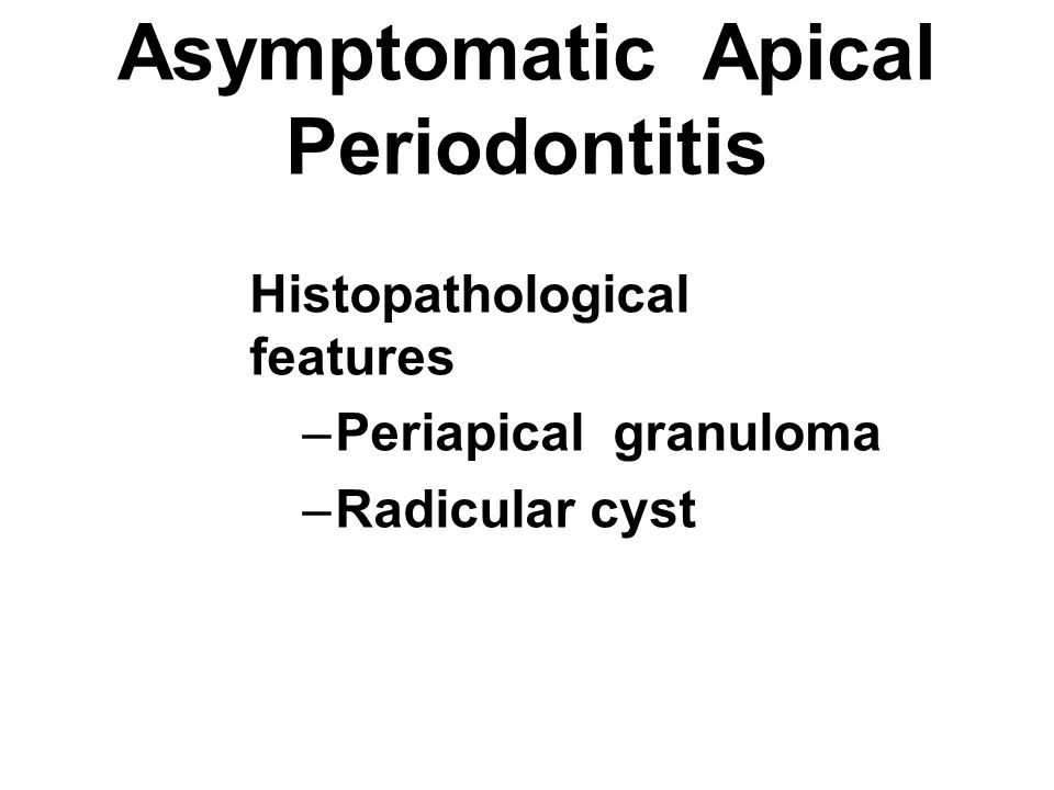 Asymptomatic Apical Periodontitis Histopathological features –Periapical granuloma –Radicular cyst
