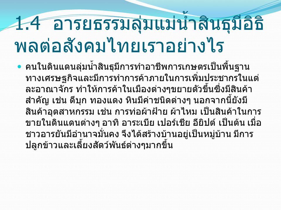 1.4 อารยธรรมลุ่มแม่น้ำสินธุมีอิธิ พลต่อสังคมไทยเราอย่างไร คนในดินแดนลุ่มน้ำสินธุมีการทำอาชีพการเกษตรเป็นพื้นฐาน ทางเศรษฐกิจและมีการทำการค้าภายในการเพิ่มประชากรในแต่ ละอาณาจักร ทำให้การค้าในเมืองต่างๆขยายตัวขึ้นซึ่งมีสินค้า สำคัญ เช่น ดีบุก ทองแดง หินมีค่าชนิดต่างๆ นอกจากนี้ยังมี สินค้าอุตสาหกรรม เช่น การท่อผ้าฝ้าย ผ้าไหม เป็นสินค้าในการ ขายในดินแดนต่างๆ อาทิ อาระเบีย เปอร์เชีย อียิปต์ เป็นต้น เมื่อ ชาวอารยันมีอำนาจมั่นคง จึงได้สร้างบ้านอยู่เป็นหมู่บ้าน มีการ ปลูกข้าวและเลี้ยงสัตว์พันธ์ต่างๆมากขึ้น
