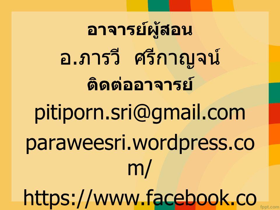อาจารย์ผู้สอน อ. ภารวี ศรีกาญจน์ ติดต่ออาจารย์ pitiporn.sri@gmail.com paraweesri.wordpress.co m/ https://www.facebook.co m/parawee.sri/