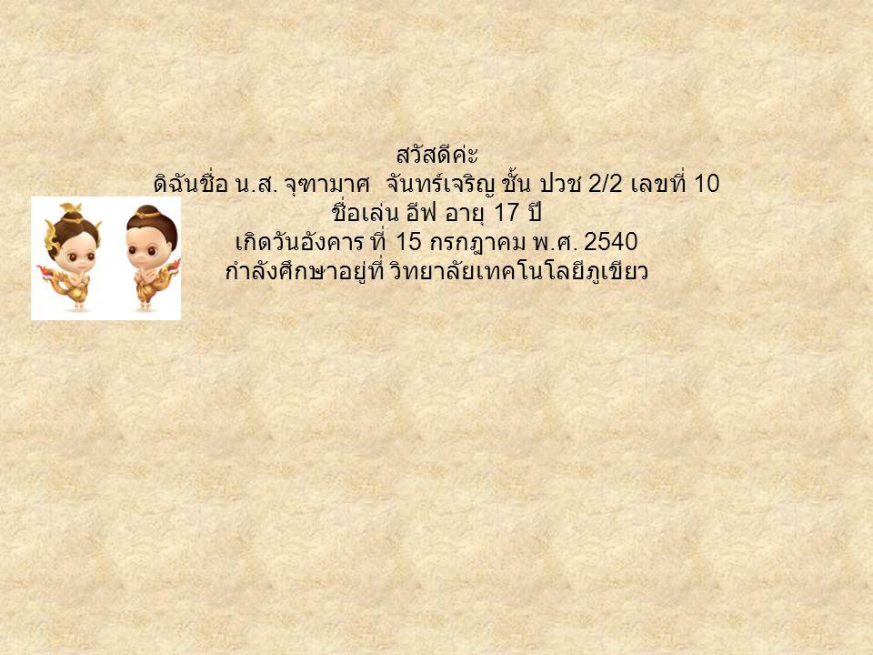 สวัสดีค่ะ ดิฉันชื่อ น. ส. จุฑามาศ จันทร์เจริญ ชั้น ปวช 2/2 เลขที่ 10 ชื่อเล่น อีฟ อายุ 17 ปี เกิดวันอังคาร ที่ 15 กรกฎาคม พ. ศ. 2540 กำลังศึกษาอยู่ที่