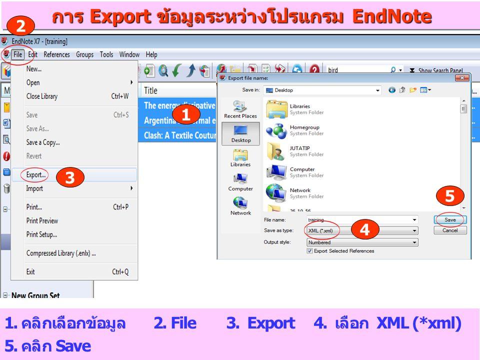 การ Export ข้อมูลระหว่างโปรแกรม EndNote 1. คลิกเลือกข้อมูล 2. File 3. Export 4. เลือก XML (*xml) 5. คลิก Save 1 5 4 3 2