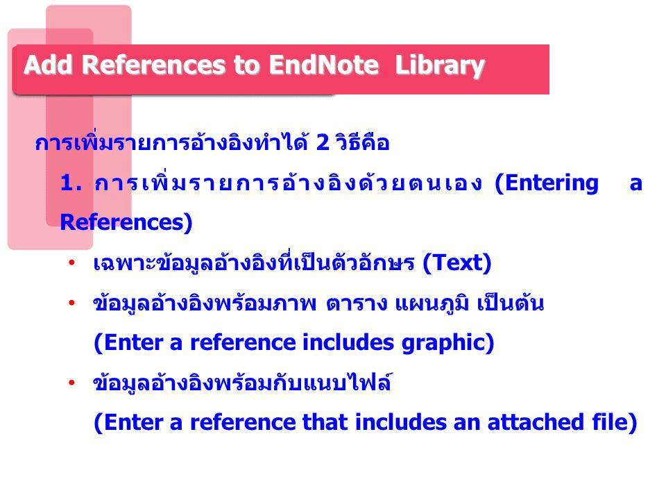 การเพิ่มรายการอ้างอิงทำได้ 2 วิธีคือ 1. การเพิ่มรายการอ้างอิงด้วยตนเอง (Entering a References) เฉพาะข้อมูลอ้างอิงที่เป็นตัวอักษร (Text) ข้อมูลอ้างอิงพ