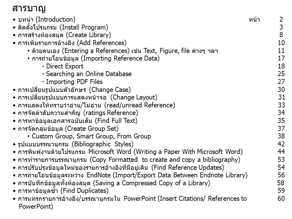 Importing Reference Data into EndNote 1.Direct Export : สามารถที่จะถ่ายโอนข้อมูลจากฐานข้อมูลออนไลน์ เข้าสู่โปรแกรม EndNote ได้ทันทีผ่านทางหน้าจอของฐานข้อมูล ออนไลน์ที่เชื่อมต่อกับ EndNote 2.Importing Filter : การบันทึกข้อมูลในรูปแบบไฟล์แล้วจึงนำมา ถ่ายโอนข้อมูลโดยการใช้ Filter ที่เหมาะสม การถ่ายโอนข้อมูลใน ลักษณะนี้เหมาะสำหรับฐานข้อมูลที่ไม่มีการเชื่อมต่อกับโปรแกรม Endnote แบบ Direct Export หรือในกรณีที่เครื่องคอมพิวเตอร์ที่ กำลังใช้งานในขณะนั้นไม่มีโปรแกรม EndNote ติดตั้งไว้