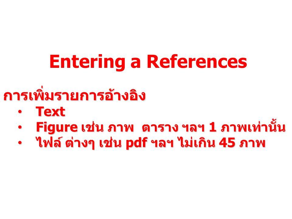 Entering a References การเพิ่มรายการอ้างอิง Text Text Figure เช่น ภาพ ตาราง ฯลฯ 1 ภาพเท่านั้น Figure เช่น ภาพ ตาราง ฯลฯ 1 ภาพเท่านั้น ไฟล์ ต่างๆ เช่น