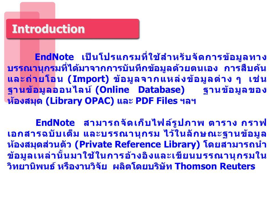 Introduction โปรแกรม EndNote จัดเก็บรายละเอียดต่าง ๆ ของรายการ บรรณานุกรม ไว้ใน Library ของ EndNote สามารถสร้าง Library ได้ไม่จำกัดจำนวน แต่ละ Library จะมีนามสกุล.enl และสามารถจัดเก็บรายการอ้างอิงได้ไม่จำกัดจำนวน มีรูปแบบบรรณานุกรมที่หลากหลายต่อการใช้งานมากกว่า 5,000 รูปแบบ สามารถสร้าง Group Set ได้สูงสุด 5,000 Group ต่อหนึ่งห้องสมุด สามารถสร้าง Custom Group และ Smart Group รวมกัน ได้สูงสุด 5,000 Group ต่อหนึ่งห้องสมุด สามารถถ่ายโอนไฟล์เอกสารในรูปแบบ PDF (Importing PDF Files) ไฟล์ PDF ที่จัดเก็บในโปรแกรม สามารถเพิ่มหรือไฮไลท์ข้อความสำคัญ และสิบค้นเรื่องในไฟล์ พร้อมทั้งบันทึก หรือสั่งพิมพ์เอกสารได้ สามารถค้นหาไฟล์เอกสารฉบับเต็มของเอกสารได้ โดยทำการค้นหา จาก ISI Web of Knowledge, EndNote Web Services, DOI (Digital Object Identifier), PubMed LinkOut และ OpenURL ส่ง email รายการอ้างอิง พร้อมเอกสารฉบับเต็มได้ สามารถตรวจสอบรายการซ้ำได้