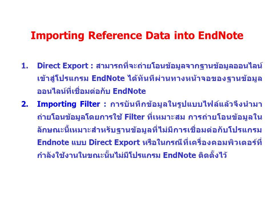 Importing Reference Data into EndNote 1.Direct Export : สามารถที่จะถ่ายโอนข้อมูลจากฐานข้อมูลออนไลน์ เข้าสู่โปรแกรม EndNote ได้ทันทีผ่านทางหน้าจอของฐาน