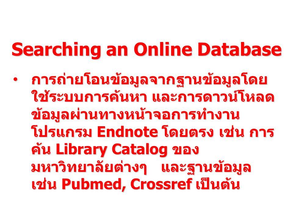 Searching an Online Database การถ่ายโอนข้อมูลจากฐานข้อมูลโดย ใช้ระบบการค้นหา และการดาวน์โหลด ข้อมูลผ่านทางหน้าจอการทำงาน โปรแกรม Endnote โดยตรง เช่น ก