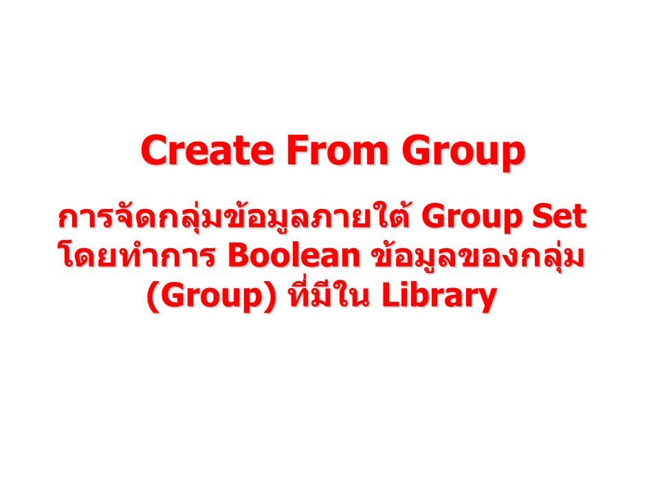 Create From Group การจัดกลุ่มข้อมูลภายใต้ Group Set โดยทำการ Boolean ข้อมูลของกลุ่ม (Group) ที่มีใน Library