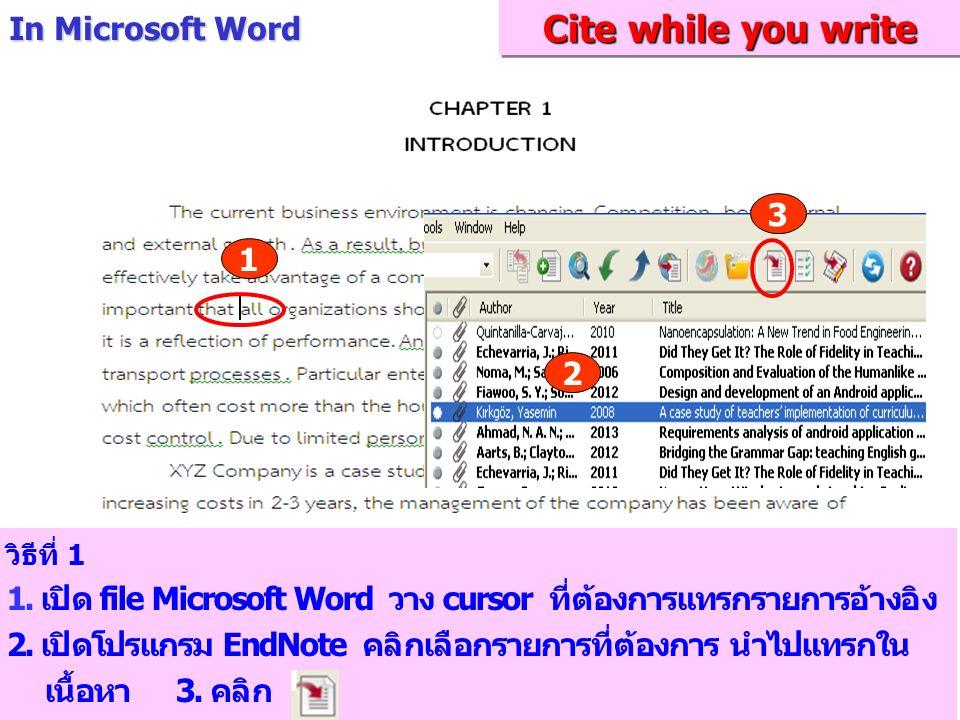 วิธีที่ 1 1. เปิด file Microsoft Word วาง cursor ที่ต้องการแทรกรายการอ้างอิง 2. เปิดโปรแกรม EndNote คลิกเลือกรายการที่ต้องการ นำไปแทรกใน เนื้อหา 3. คล