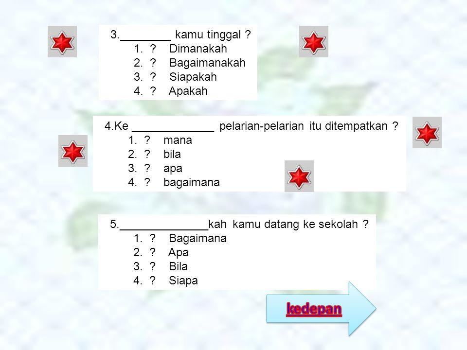 3.________ kamu tinggal ? 1. ? Dimanakah 2. ? Bagaimanakah 3. ? Siapakah 4. ? Apakah 4.Ke _____________ pelarian-pelarian itu ditempatkan ? 1. ? mana