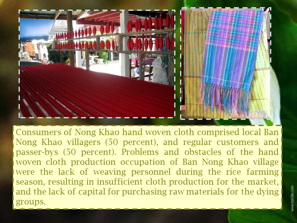 Consumers of Nong Khao hand woven cloth comprised local Ban Nong Khao villagers (50 percent), and regular customers and passer-bys (50 percent).