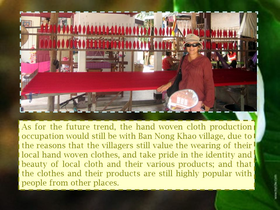 As for the future trend, the hand woven cloth production occupation would still be with Ban Nong Khao village, due to the reasons that the villagers still value the wearing of their local hand woven clothes, and take pride in the identity and beauty of local cloth and their various products; and that the clothes and their products are still highly popular with people from other places.