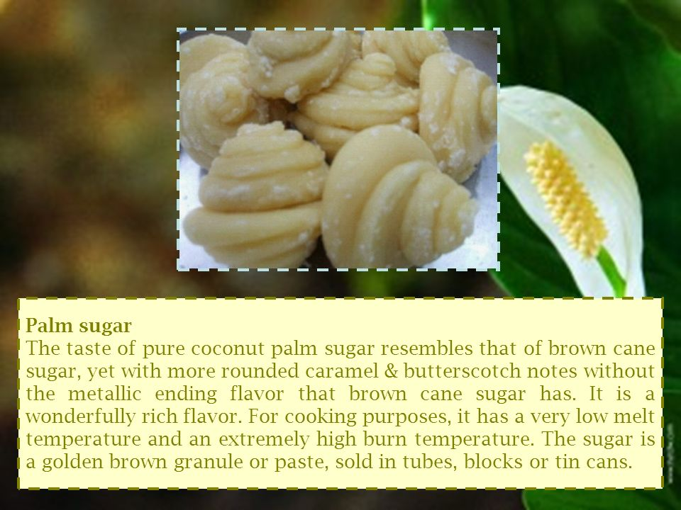 Palm sugar The taste of pure coconut palm sugar resembles that of brown cane sugar, yet with more rounded caramel & butterscotch notes without the metallic ending flavor that brown cane sugar has.