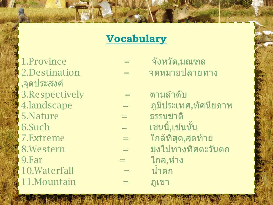 Vocabulary 1.Province = จังหวัด, มณฑล 2.Destination = จดหมายปลายทาง, จุดประสงค์ 3.Respectively = ตามลำดับ 4.landscape = ภูมิประเทศ, ทัศนียภาพ 5.Nature = ธรรมชาติ 6.Such = เช่นนี้, เช่นนั้น 7.Extreme = ใกล้ที่สุด, สุดท้าย 8.Western = มุ่งไปทางทิศตะวันตก 9.Far = ไกล, ห่าง 10.Waterfall = น้ำตก 11.Mountain = ภูเขา
