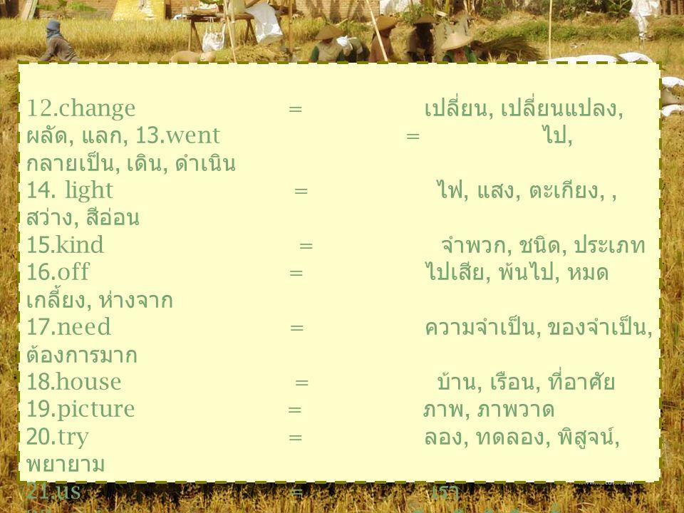 12.change = เปลี่ยน, เปลียนแปลง, ผลัด, แลก, แก้ไข 13.went = ไป, กลายเป็น, เดิน, ดำเนิน 14.