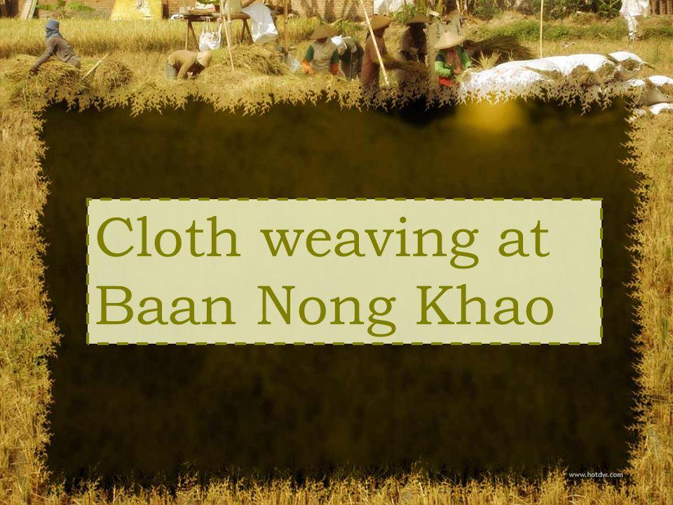 Cloth weaving at Ban Nong Khao village started long time ago.