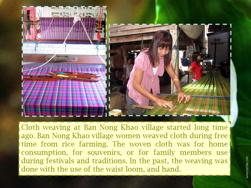 Cloth weaving at Ban Nong Khao village started long time ago.